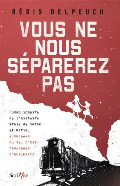 Vous ne nous séparerez pas : roman inspiré de l'histoire vraie de Sarah et Maria, échappées du Vel d'Hiv, rescapées d'Auschwitz