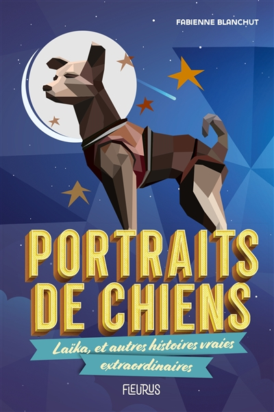 Portraits de chiens : Laïka, et autres histoires vraies extraordinaires